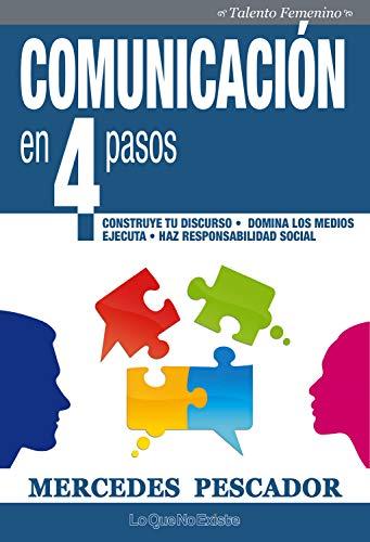 Comunicación en 4 pasos: Construye tu discurso. Domina los medios. Ejecuta. Haz responsabilidad social (Talento Femenino)