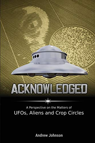 Acknowledged: A Perspective on the Matters of UFOs, Aliens and Crop Circles