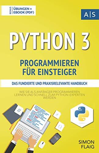 Python 3 Programmieren für Einsteiger: das fundierte und praxisrelevante Handbuch. Wie Sie als Anfänger Programmieren lernen und schnell zum Python-Experten werden. Bonus: Übungen inkl. Lösungen