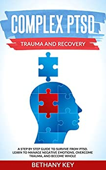 COMPLEX PTSD TRAUMA AND RECOVERY: A STEP BY STEP GUIDE TO SURVIVE FROM PTSD. LEARN TO MANAGE NEGATIVE EMOTIONS, OVERCOME TRAUMA, AND BECOME WHOLE. by [BETHANY  KEY]