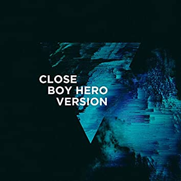 Close (Boy Hero Version)