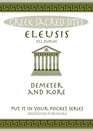 Eleusis: Demeter and Kore. All You Need to Know About This Sacred Site, its Myths, Legends and its Gods (Put it in Your Pocket Series)