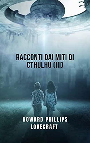 Racconti dai miti di Cthulhu (III): L'ultimo racconto horror cosmico di Lovecraft(III) (Italian Edition)