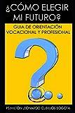 ¿CÓMO ELEGIR MI FUTURO?: GUIA DE ORIENTACIÓN VOCACIONAL Y PROFESIONAL.