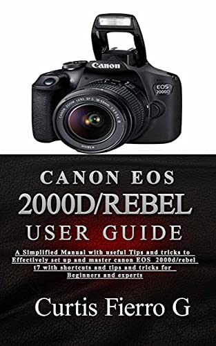 CANON EOS 2000D/Rebel T7 User Guide : The Simplified Manual with Useful Tips and Tricks to Effectively Set up and Master CANON EOS 2000D/Rebel T7 with ... for Beginners and Exp (English Edition)