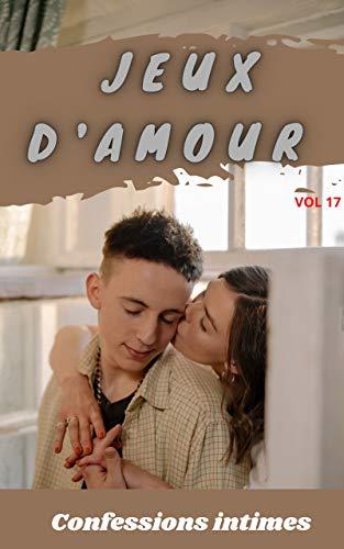 Jeux d\'amour (vol 17): Confessions intimes, romance, secret, fantasme, plaisir, sexes entre adultes, histoires érotiques, amour (French Edition)