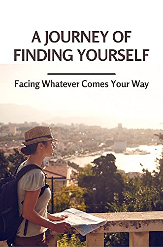 A Journey Of Finding Yourself: Facing Whatever Comes Your Way: Get Lost Yourself (English Edition)