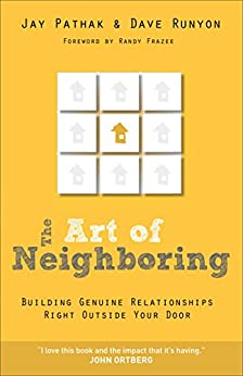 The Art of Neighboring: Building Genuine Relationships Right Outside your Door by [Jay Pathak, Dave Runyon, Robert Frazee]