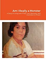 Am I Really a Monster: A Story of Living with PTSD, Loss, Recovery, and Contrition in Prison