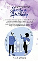 Easy Guide To Anxiety in Relationship: A complete and easy guide to eliminate negative thoughts, Jeaslousy and couple problems. Rewiere your anxious brain and eliminate toxic people, improve communication and regain your partner confidence