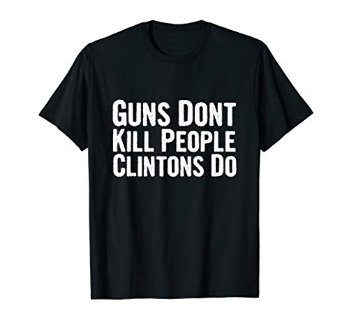 Guns Don't Kill People Clinton's Do Patriot Anti Hillary T-Shirt
