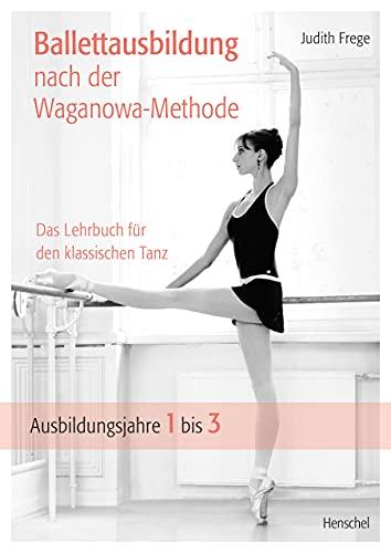 Ballettausbildung nach der Waganowa-Methode: Das Lehrbuch für den klassischen Tanz. (Band I) Ausbildungsjahre 1 bis 3