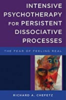 Intensive Psychotherapy for Persistent Dissociative Processes: The Fear of Feeling Real (The Norton Series on Interpersonal Neurobiology)