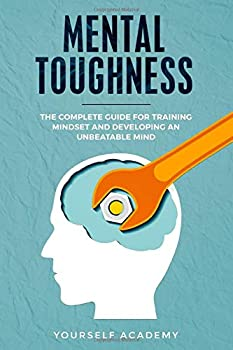 Mental Toughness  The Complete Guide for Training Mindset and Developing an Unbeatable Mind