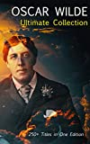 OSCAR WILDE Ultimate Collection: 250+ Titles in One Edition: Complete Works: Novel, Plays, Short Stories, 125 Poems, 130+ Essays & Articles, including Letters & A Biography