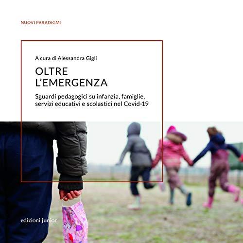 Oltre l'emergenza. Sguardi pedagogici su infanzia, famiglie, servizi educativi e scolastici nel Covid-19