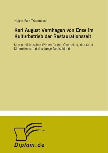 Karl August Varnhagen von Ense im Kulturbetrieb der Restaurationszeit: Sein publizistisches Wirken für den Goethekult, den Saint-Simonismus und das Junge Deutschland