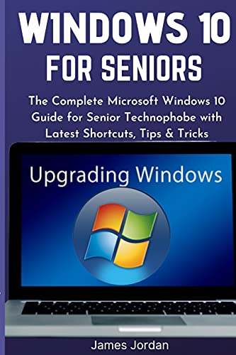 WINDOWS 10 FOR SENIORS 2020/2021: The Complete Microsoft Windows 10 Guide for Senior Technophobe with Latest Shortcuts, Tips & Tricks (Windows 10 Mastery Guide 2021)