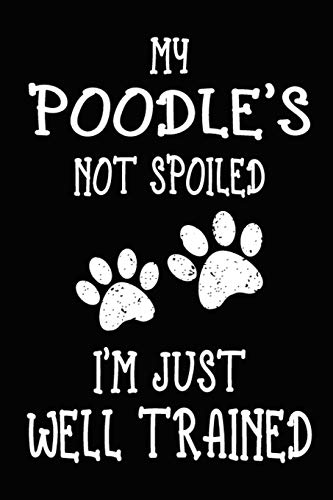My Poodle's Not Spoiled I'm Just Well Trained: Poodle Training Log Book gifts. Best Dog Trainer Log Book gifts For Dog Lovers who loves Poodle. Cute Poodle Trainer Log Book Gifts is the perfect gifts.