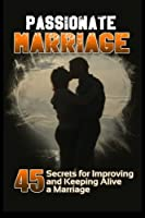 Passionate Marriage: 45 Secrets for Improving and Keeping Alive a Marriage