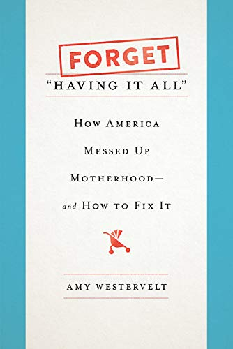 """Image of Forget """"Having It All"""": How America Messed Up Motherhood--and How to Fix It"""