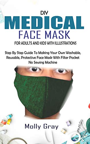 DIY MEDICAL FACE MASK FOR ADULTS AND KIDS WITH ILLUSTRATIONS: Step By Step Guide To Making Your Own Washable, Reusable, Protective Face Mask With Filter Pocket  No Sewing Machine