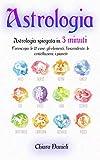 ASTROLOGIA: Astrologia spiegata in 5 minuti: L'oroscopo, le 12 case, gli elementi, l'ascendente, le costellazioni, i pianeti