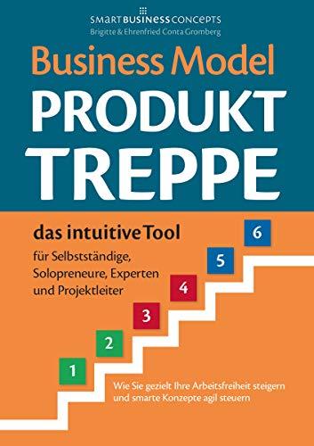 Business Model Produkt-Treppe: Das intuitive Tool für Selbstständige, Solopreneure, Experten und Projektleiter