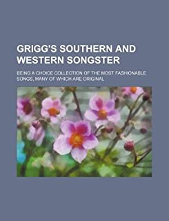 Grigg's Southern and Western Songster; Being a Choice Collection of the Most Fashionable Songs, Many of Which Are Original