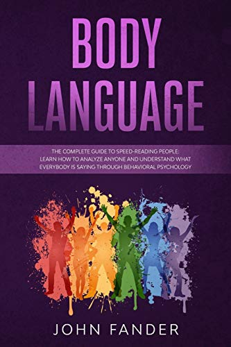 BODY LANGUAGE: The complete guide to speed-reading people: learn how to analyze anyone and understand what everybody is saying through behavioral psychology
