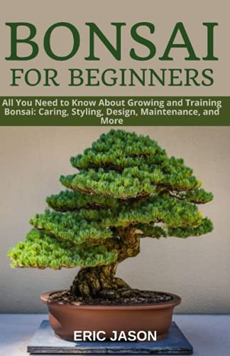 Bonsai for Beginners: All You Need to Know About Growing and Training Bonsai: Caring, Styling, Design, Maintenance, and More