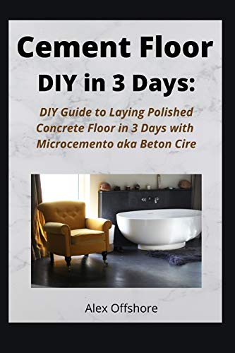 Cement Floor DIY in 3 Days: DIY Guide to Laying Polished Concrete Floor in 3 Days with Microcement...