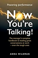 Now You're Talking!: The manager's complete handbook to leading great conversations at work-even the tough ones