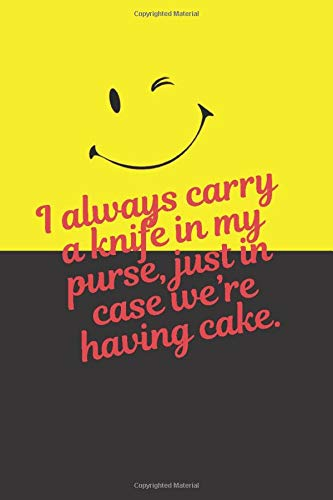 I always carry a knife in my purse, just in case we're having cake.: Funny Gag Gift for Adults, Best Friend, Sister, Mom & Coworkers (Maybe Swearing Will Help )