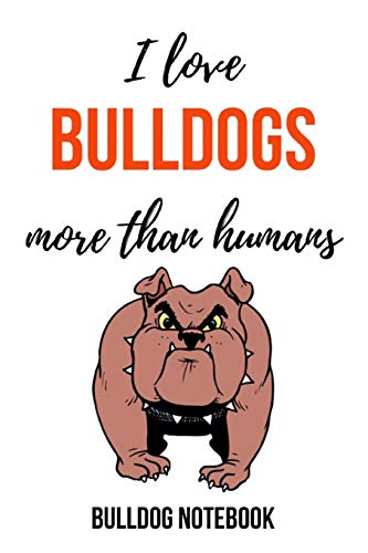 I Love Bulldogs More Than Humans: Notebook / Journal / Notepad, Gifts For Dog Lovers (Lined, 6' x 9')