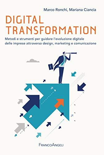 Digital transformation. Metodi e strumenti per guidare l'evoluzione digitale delle imprese attraverso design, marketing e comunicazione