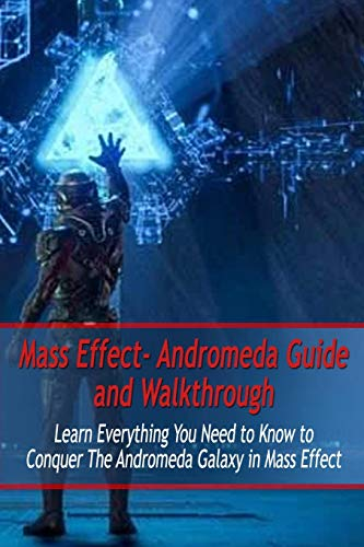 Mass Effect- Andromeda Guide and Walkthrough: Learn Everything You Need to Know to Conquer The Andromeda Galaxy in Mass Effect: Mass Effect Guide
