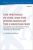 The Writings of Luke and the Jewish Roots of the Christian Way: An Examination of the Aims of the First Christian Historian in the Light of Ancient Politics, Ethnography, and Historiography (The Library of New Testament Studies)