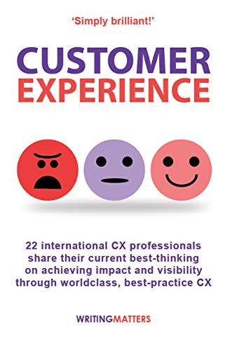 Customer Experience: 22 International Cx Professionals Share Their Current Strategies For Achieving Impact And Visibility Using Best Practice Cx