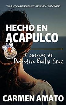 Hecho en Acapulco: 5 cuentos de de misterio, asesinos y crímenes (Emilia Cruz en Acapulco) (Spanish Edition) by [Carmen Amato, Karen Leclair Ayestas]