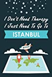 I Don t Need Therapy I Just Need To Go To Istanbul: Personalized Notebook for Traveller who Trip to Istanbul, Diary Travel Notebook, Istanbul Journal ... Campers, Gift For Istanbul lovers