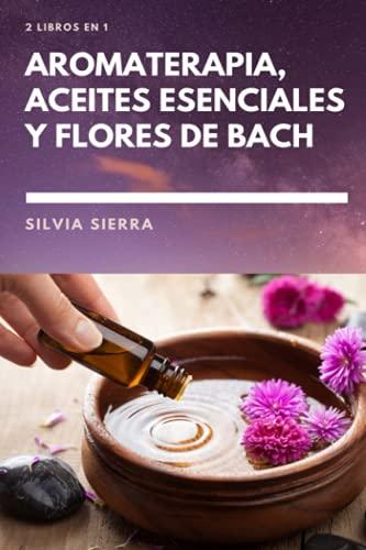 2 LIBROS EN 1: AROMATERAPIA, ACEITES ESENCIALES Y FLORES DE BACH: Cómo usar los beneficios de las flores para mejorar la salud y el bienestar, ... las emociones y conseguir el bienestar