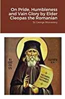 On Pride, Humbleness and Vain Glory by Elder Cleopas the Romanian