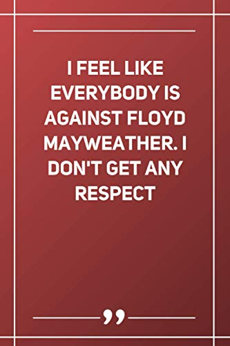 I Feel Like Everybody Is Against Floyd Mayweather. I Don'T Get Any Respect: Wide Ruled Lined Paper N