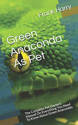Green Anaconda As Pet: The Complete Pet Owners Manual On Everything You Need To Know About Green Anacondas