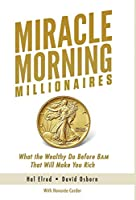 Miracle Morning Millionaires: What the Wealthy Do Before 8am That Will Make You Rich