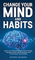 Change Your Mind and Habits: Reach Your Potential Through Critical Thinking, Charisma, and the Law of Attraction. Even if You've Never Trained Before