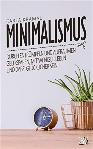 Minimalismus: Durch entrümpeln und aufräumen Geld sparen, mit weniger leben und...