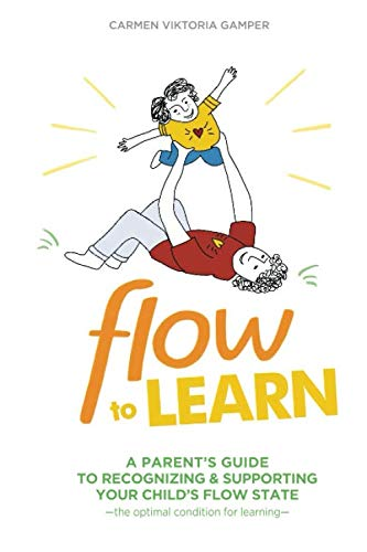 Flow To Learn: A Parent's Guide To Recognizing and Supporting Your Child's Flow State – the Optimal Condition for Learning