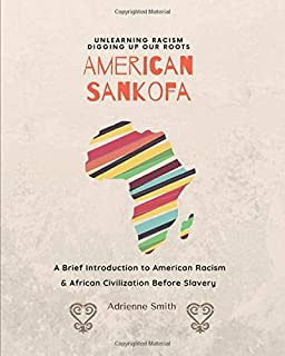 American Sankofa: Unlearning Racism. Digging up our Roots. A Brief Introduction to American Racism & African Civilization ...
